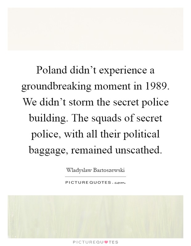 Poland didn't experience a groundbreaking moment in 1989. We didn't storm the secret police building. The squads of secret police, with all their political baggage, remained unscathed Picture Quote #1