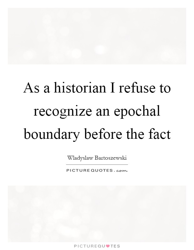 As a historian I refuse to recognize an epochal boundary before the fact Picture Quote #1