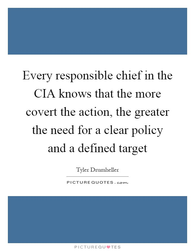 Every responsible chief in the CIA knows that the more covert the action, the greater the need for a clear policy and a defined target Picture Quote #1