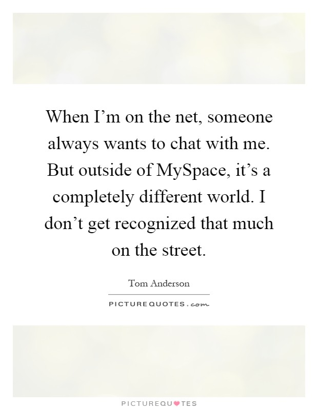When I'm on the net, someone always wants to chat with me. But outside of MySpace, it's a completely different world. I don't get recognized that much on the street Picture Quote #1