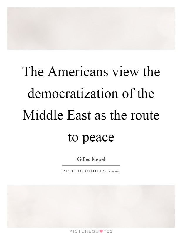 The Americans view the democratization of the Middle East as the route to peace Picture Quote #1