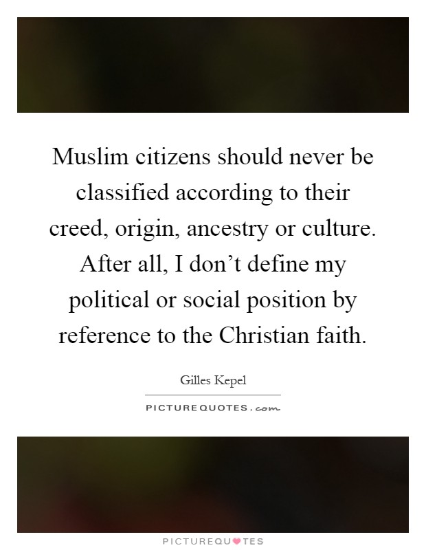 Muslim citizens should never be classified according to their creed, origin, ancestry or culture. After all, I don't define my political or social position by reference to the Christian faith Picture Quote #1