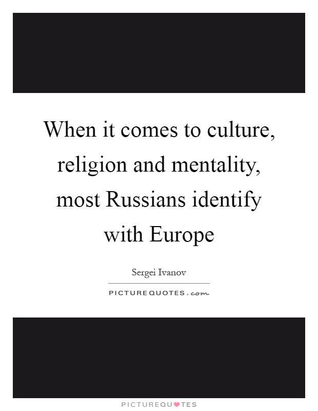 When it comes to culture, religion and mentality, most Russians identify with Europe Picture Quote #1