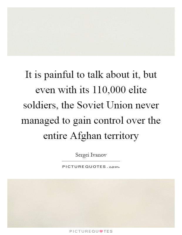 It is painful to talk about it, but even with its 110,000 elite soldiers, the Soviet Union never managed to gain control over the entire Afghan territory Picture Quote #1