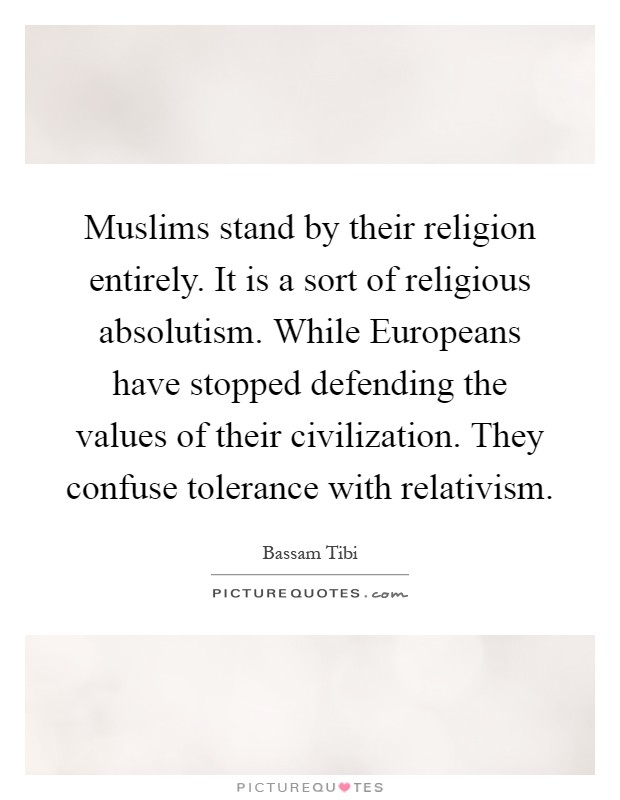 Muslims stand by their religion entirely. It is a sort of religious absolutism. While Europeans have stopped defending the values of their civilization. They confuse tolerance with relativism Picture Quote #1