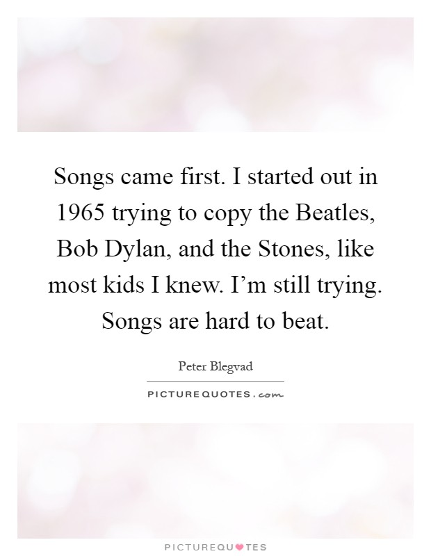 Songs came first. I started out in 1965 trying to copy the Beatles, Bob Dylan, and the Stones, like most kids I knew. I'm still trying. Songs are hard to beat Picture Quote #1