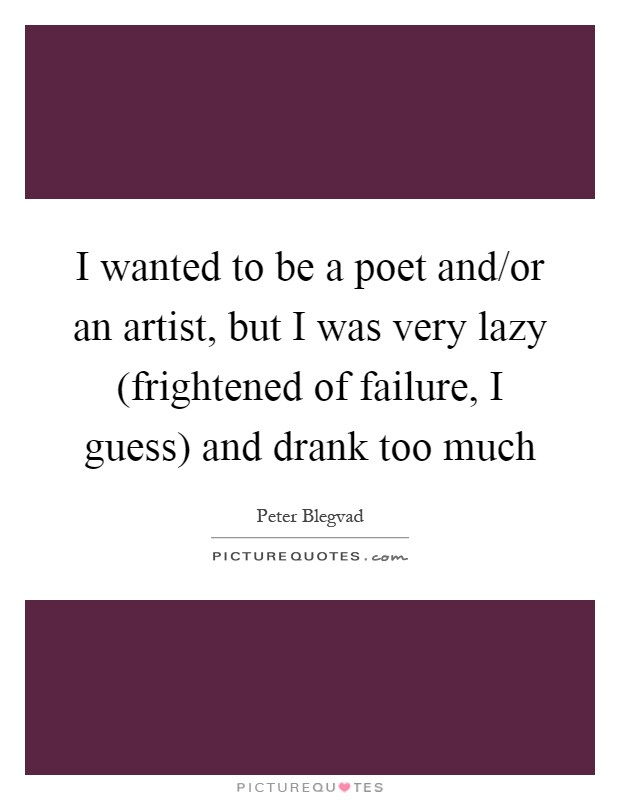 I wanted to be a poet and/or an artist, but I was very lazy (frightened of failure, I guess) and drank too much Picture Quote #1