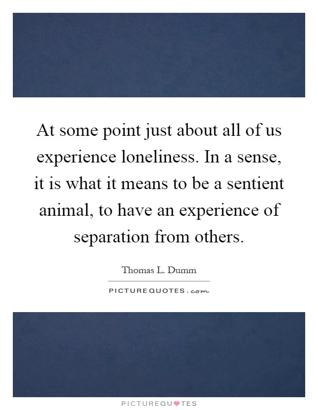 At some point just about all of us experience loneliness. In a sense, it is what it means to be a sentient animal, to have an experience of separation from others Picture Quote #1
