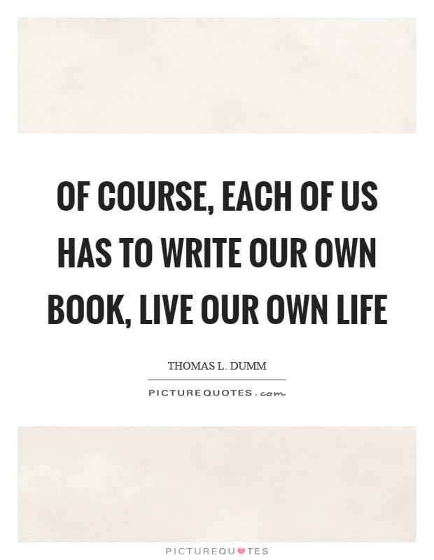 Of course, each of us has to write our own book, live our own life Picture Quote #1