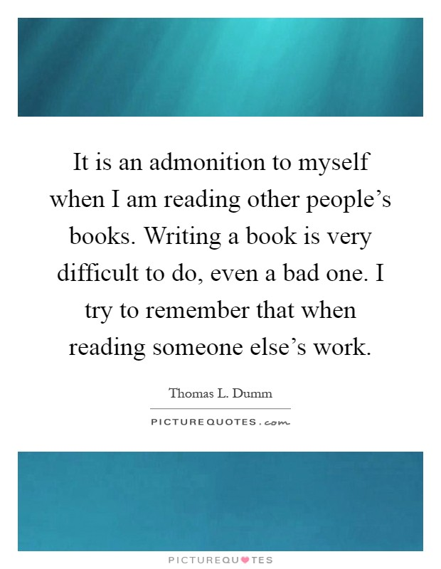 It is an admonition to myself when I am reading other people's books. Writing a book is very difficult to do, even a bad one. I try to remember that when reading someone else's work Picture Quote #1