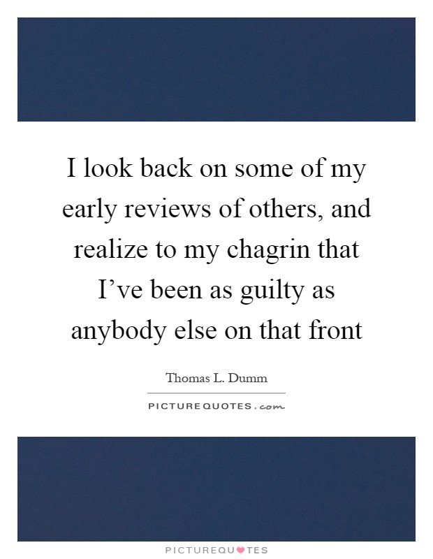 I look back on some of my early reviews of others, and realize to my chagrin that I've been as guilty as anybody else on that front Picture Quote #1