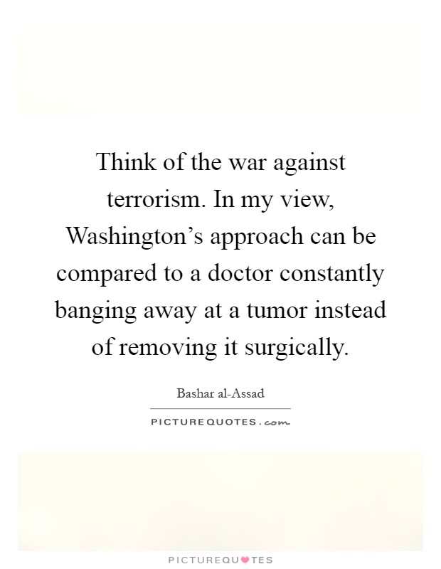 Think of the war against terrorism. In my view, Washington's approach can be compared to a doctor constantly banging away at a tumor instead of removing it surgically Picture Quote #1