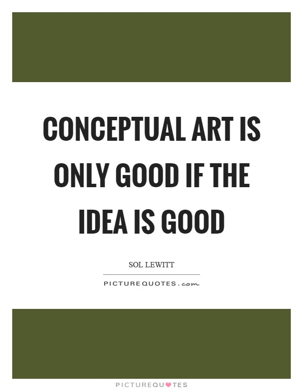 Conceptual art is only good if the idea is good Picture Quote #1