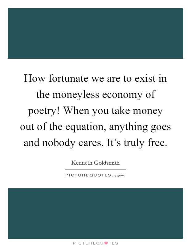 How fortunate we are to exist in the moneyless economy of poetry! When you take money out of the equation, anything goes and nobody cares. It's truly free Picture Quote #1