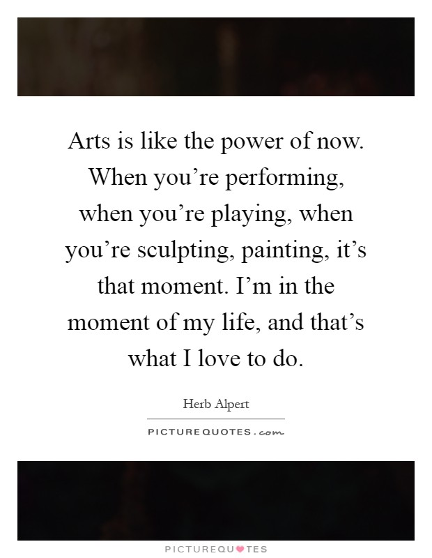 Arts is like the power of now. When you're performing, when you're playing, when you're sculpting, painting, it's that moment. I'm in the moment of my life, and that's what I love to do Picture Quote #1