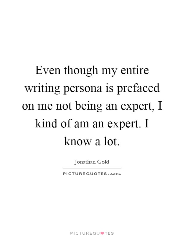 Even though my entire writing persona is prefaced on me not being an expert, I kind of am an expert. I know a lot Picture Quote #1