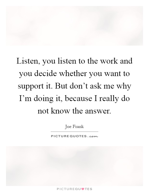 Listen, you listen to the work and you decide whether you want to support it. But don't ask me why I'm doing it, because I really do not know the answer Picture Quote #1