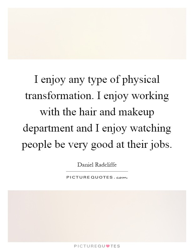 I enjoy any type of physical transformation. I enjoy working with the hair and makeup department and I enjoy watching people be very good at their jobs Picture Quote #1