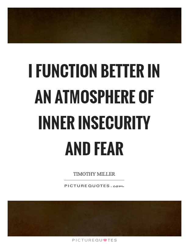 I function better in an atmosphere of inner insecurity and fear Picture Quote #1