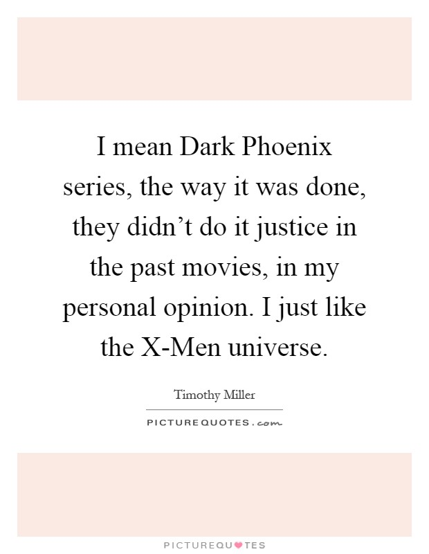 I mean Dark Phoenix series, the way it was done, they didn't do it justice in the past movies, in my personal opinion. I just like the X-Men universe Picture Quote #1