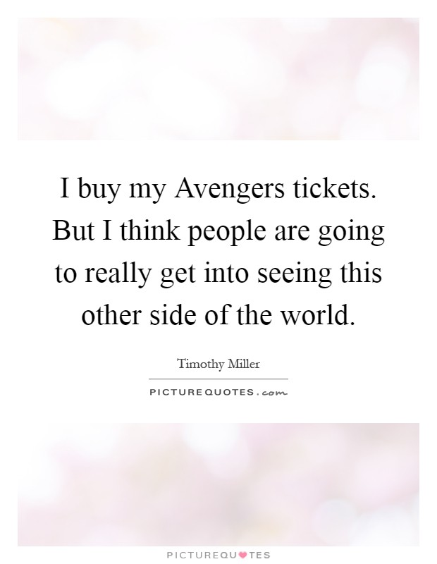 I buy my Avengers tickets. But I think people are going to really get into seeing this other side of the world Picture Quote #1