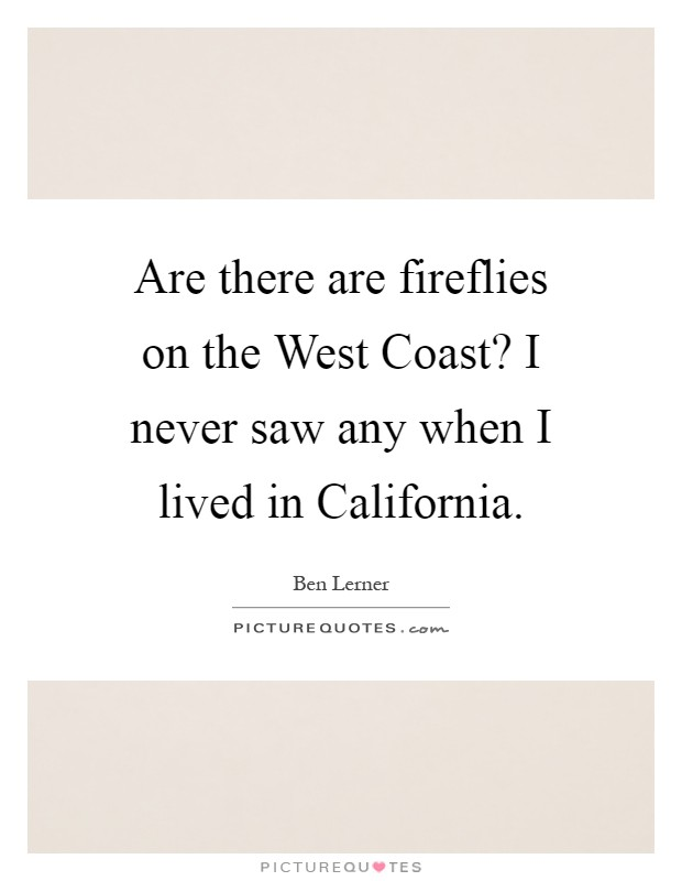 Are there are fireflies on the West Coast? I never saw any when I lived in California Picture Quote #1