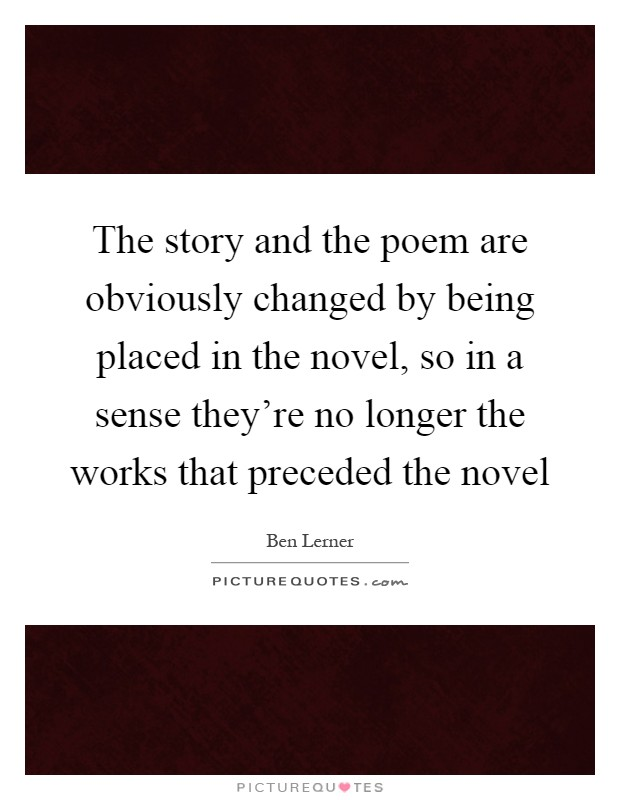 The story and the poem are obviously changed by being placed in the novel, so in a sense they're no longer the works that preceded the novel Picture Quote #1