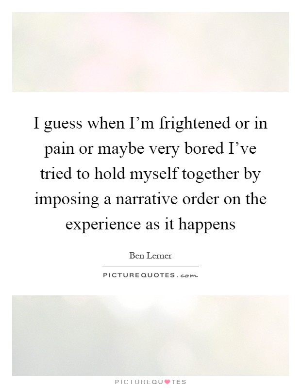 I guess when I'm frightened or in pain or maybe very bored I've tried to hold myself together by imposing a narrative order on the experience as it happens Picture Quote #1