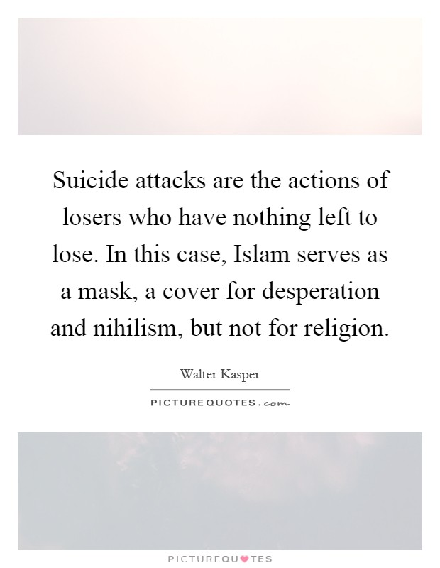 Suicide attacks are the actions of losers who have nothing left to lose. In this case, Islam serves as a mask, a cover for desperation and nihilism, but not for religion Picture Quote #1