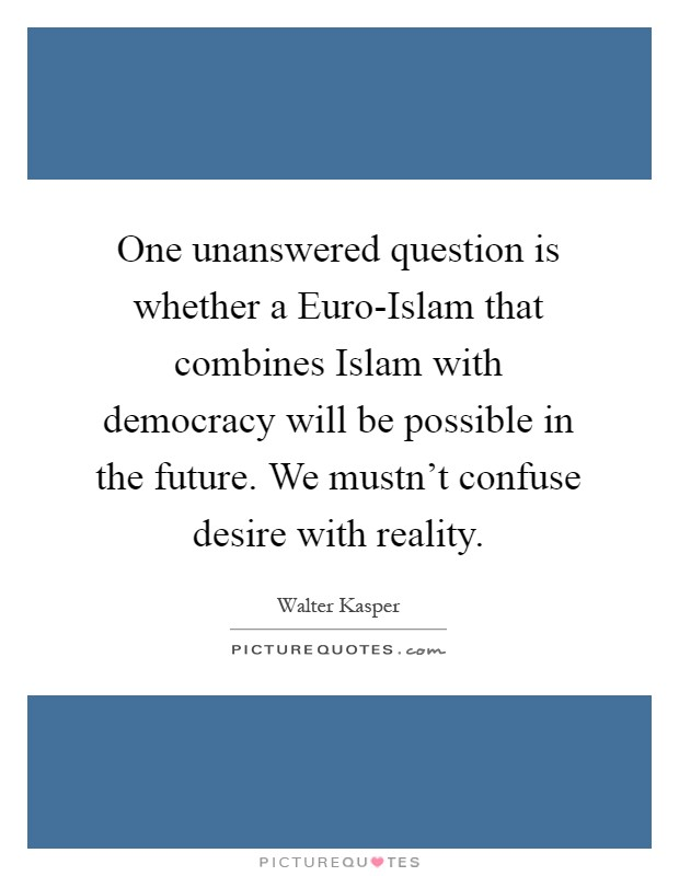 One unanswered question is whether a Euro-Islam that combines Islam with democracy will be possible in the future. We mustn't confuse desire with reality Picture Quote #1