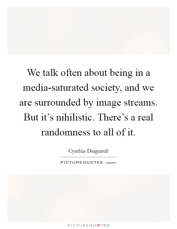 We talk often about being in a media-saturated society, and we are surrounded by image streams. But it's nihilistic. There's a real randomness to all of it Picture Quote #1