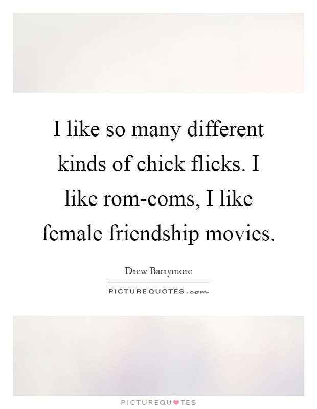I like so many different kinds of chick flicks. I like rom-coms, I like female friendship movies Picture Quote #1