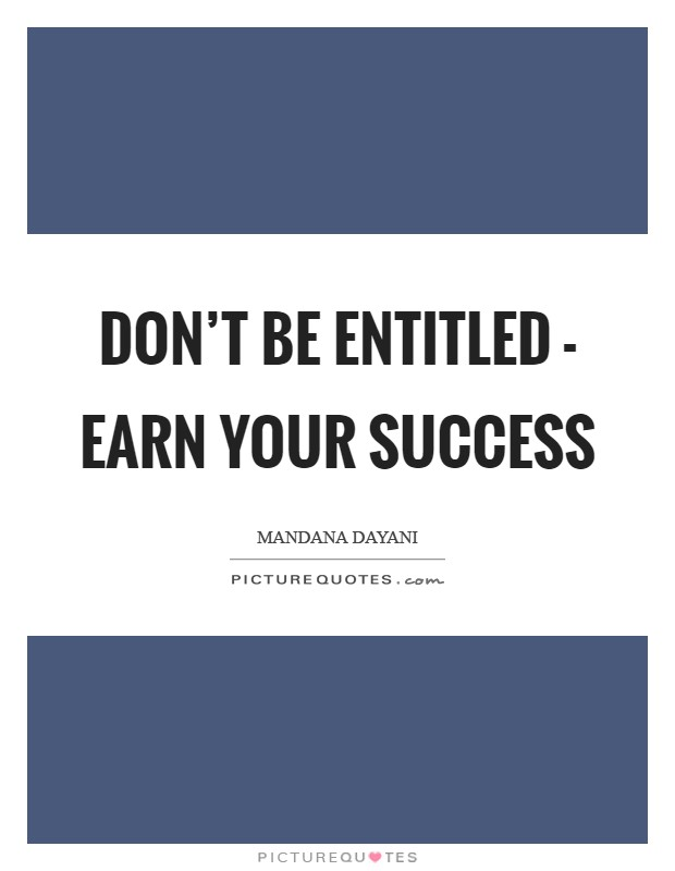 Don't be entitled - earn your success Picture Quote #1