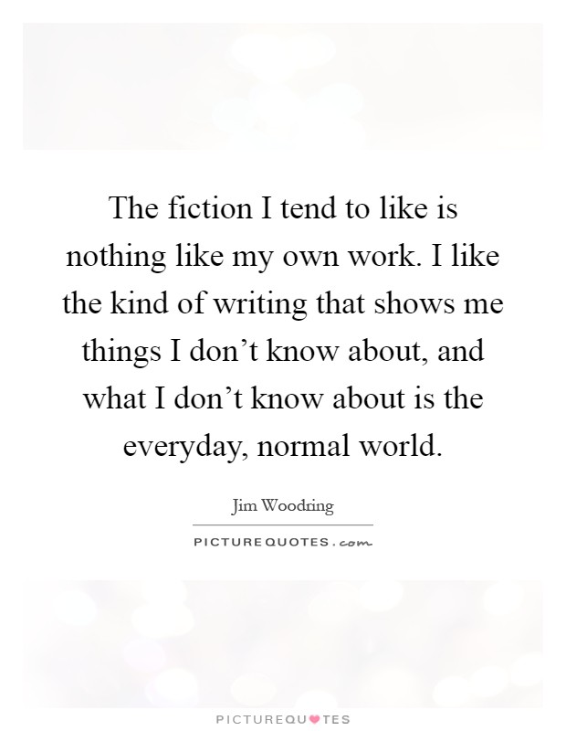 The fiction I tend to like is nothing like my own work. I like the kind of writing that shows me things I don't know about, and what I don't know about is the everyday, normal world Picture Quote #1