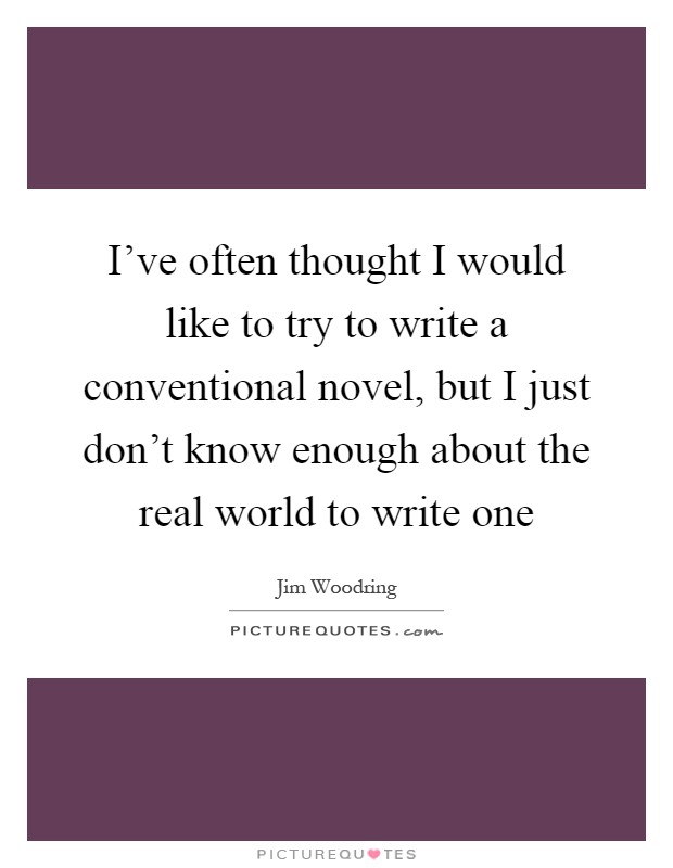 I've often thought I would like to try to write a conventional novel, but I just don't know enough about the real world to write one Picture Quote #1