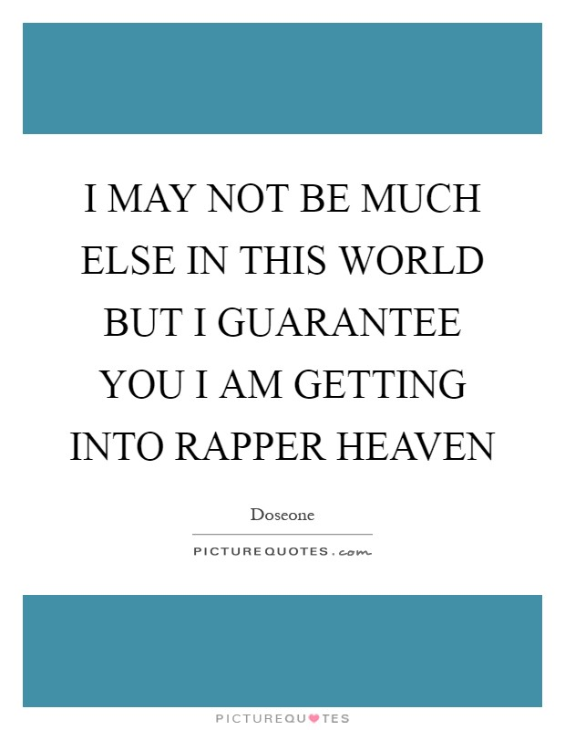 I MAY NOT BE MUCH ELSE IN THIS WORLD BUT I GUARANTEE YOU I AM GETTING INTO RAPPER HEAVEN Picture Quote #1