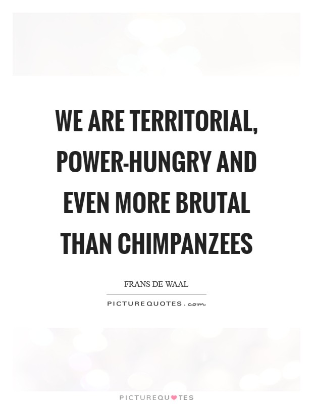 We are territorial, power-hungry and even more brutal than chimpanzees Picture Quote #1