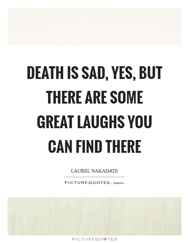 Death is sad, yes, but there are some great laughs you can find there Picture Quote #1