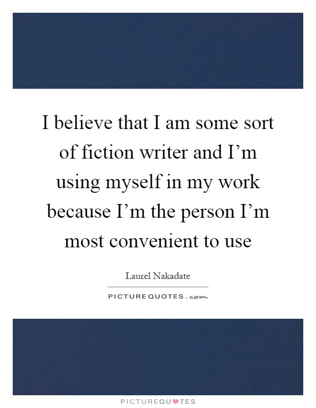 I believe that I am some sort of fiction writer and I'm using myself in my work because I'm the person I'm most convenient to use Picture Quote #1