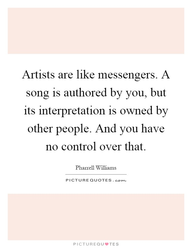 Artists are like messengers. A song is authored by you, but its interpretation is owned by other people. And you have no control over that Picture Quote #1