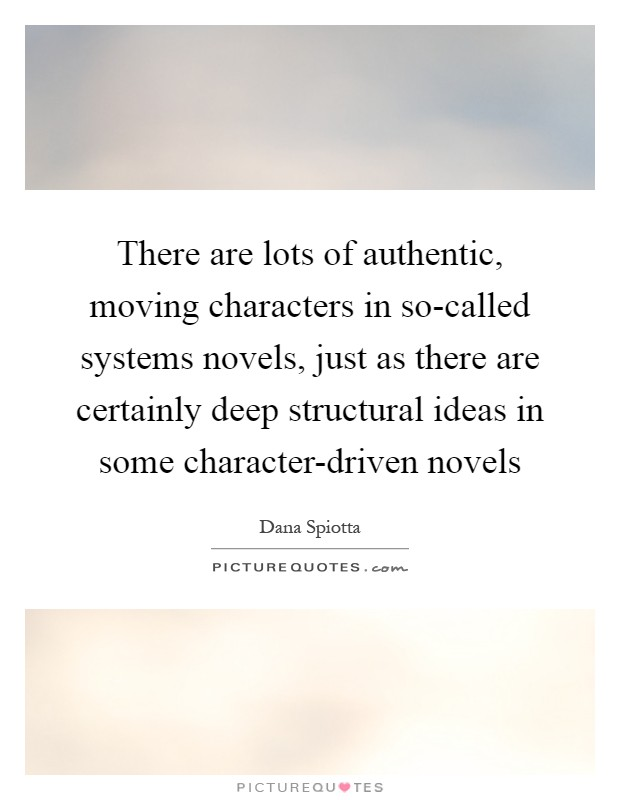 There are lots of authentic, moving characters in so-called systems novels, just as there are certainly deep structural ideas in some character-driven novels Picture Quote #1