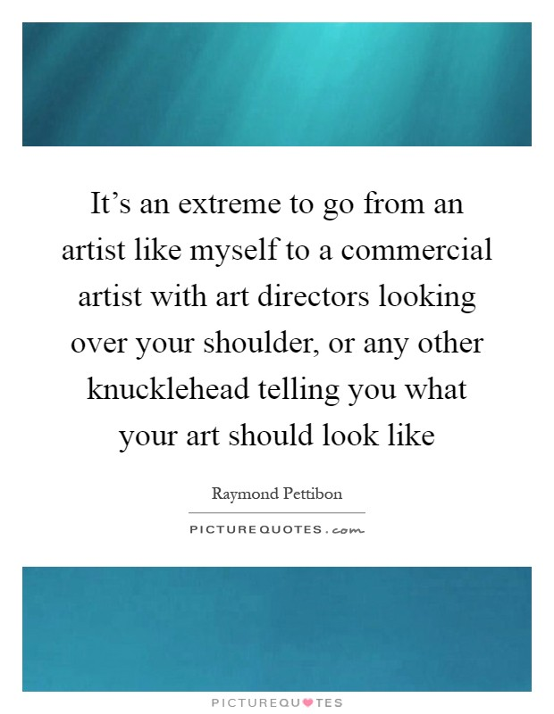 It's an extreme to go from an artist like myself to a commercial artist with art directors looking over your shoulder, or any other knucklehead telling you what your art should look like Picture Quote #1