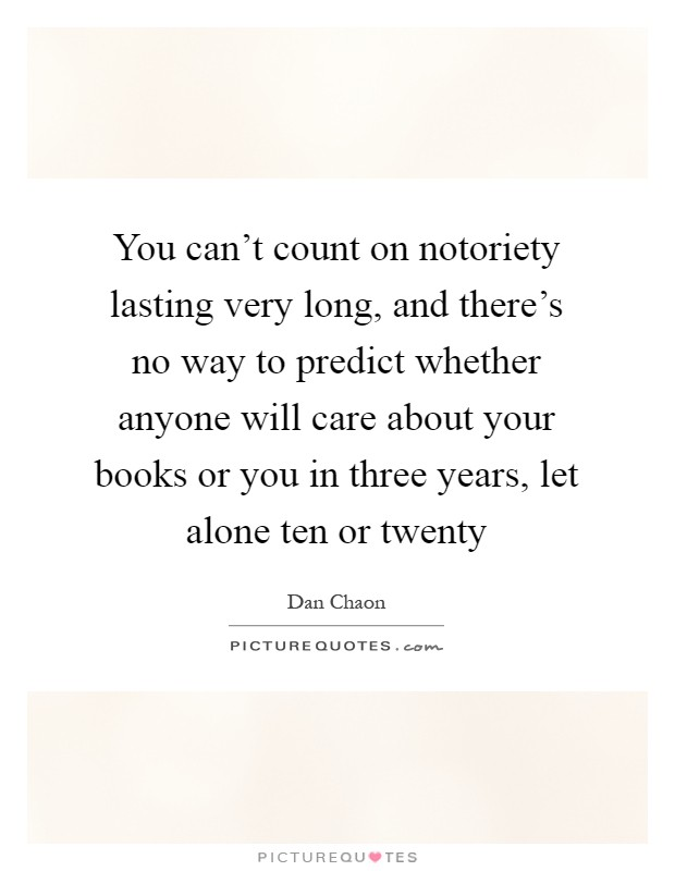 You can't count on notoriety lasting very long, and there's no way to predict whether anyone will care about your books or you in three years, let alone ten or twenty Picture Quote #1