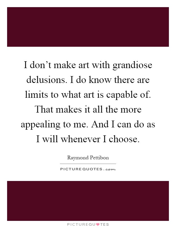 I don't make art with grandiose delusions. I do know there are limits to what art is capable of. That makes it all the more appealing to me. And I can do as I will whenever I choose Picture Quote #1