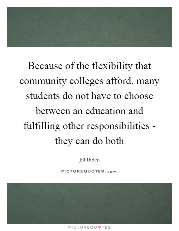 Because of the flexibility that community colleges afford, many students do not have to choose between an education and fulfilling other responsibilities - they can do both Picture Quote #1