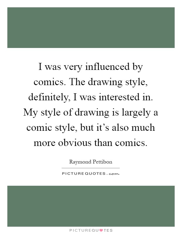 I was very influenced by comics. The drawing style, definitely, I was interested in. My style of drawing is largely a comic style, but it's also much more obvious than comics Picture Quote #1