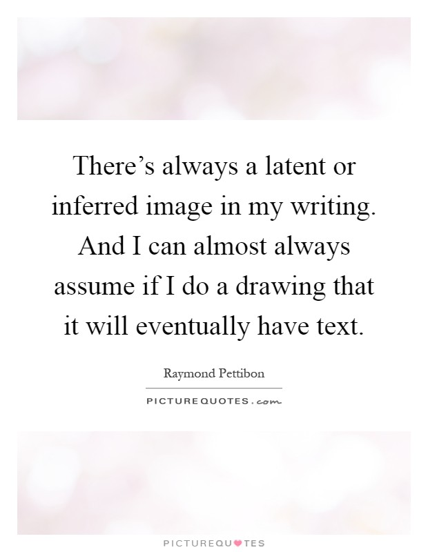 There's always a latent or inferred image in my writing. And I can almost always assume if I do a drawing that it will eventually have text Picture Quote #1