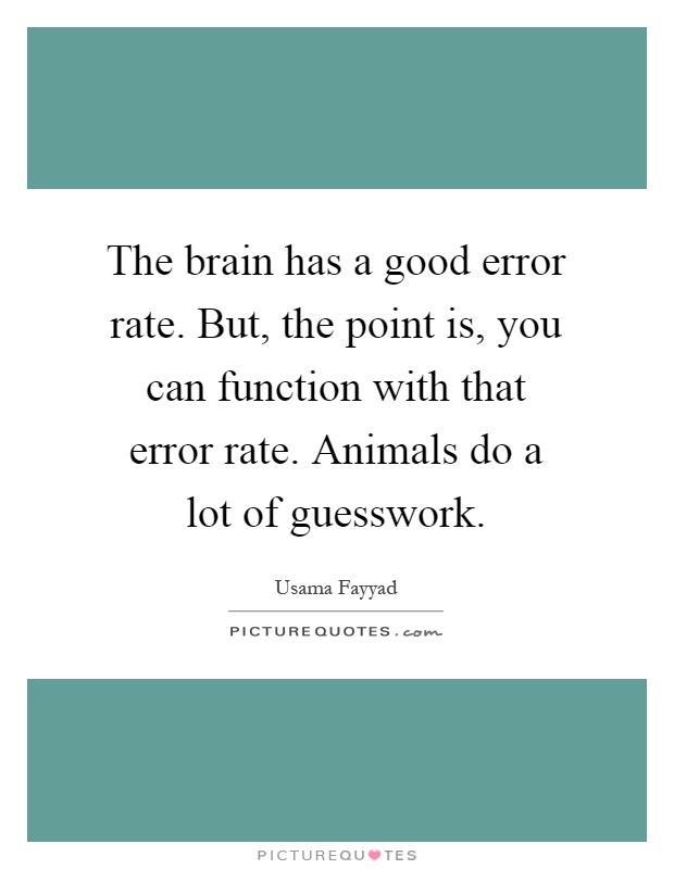 The brain has a good error rate. But, the point is, you can function with that error rate. Animals do a lot of guesswork Picture Quote #1