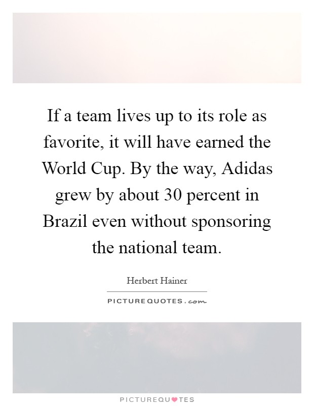 If a team lives up to its role as favorite, it will have earned the World Cup. By the way, Adidas grew by about 30 percent in Brazil even without sponsoring the national team Picture Quote #1