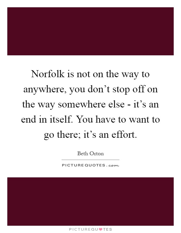 Norfolk is not on the way to anywhere, you don't stop off on the way somewhere else - it's an end in itself. You have to want to go there; it's an effort Picture Quote #1